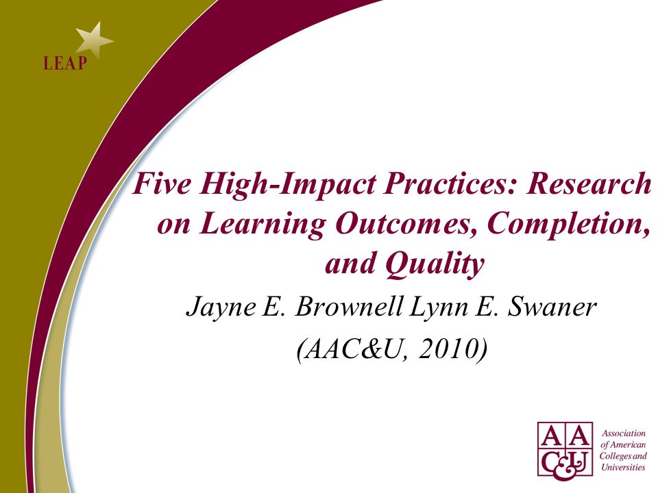 Five High-Impact Practices: Research on Learning Outcomes, Completion, and Quality Jayne E.