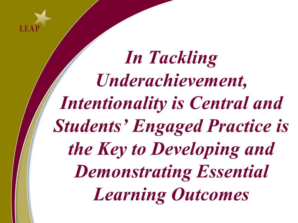 In Tackling Underachievement, Intentionality is Central and Students Engaged Practice is the Key to Developing and Demonstrating Essential Learning Outcomes