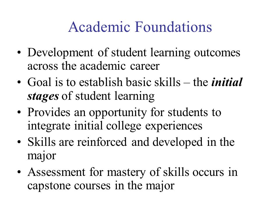 Academic Foundations Development of student learning outcomes across the academic career Goal is to establish basic skills – the initial stages of student learning Provides an opportunity for students to integrate initial college experiences Skills are reinforced and developed in the major Assessment for mastery of skills occurs in capstone courses in the major