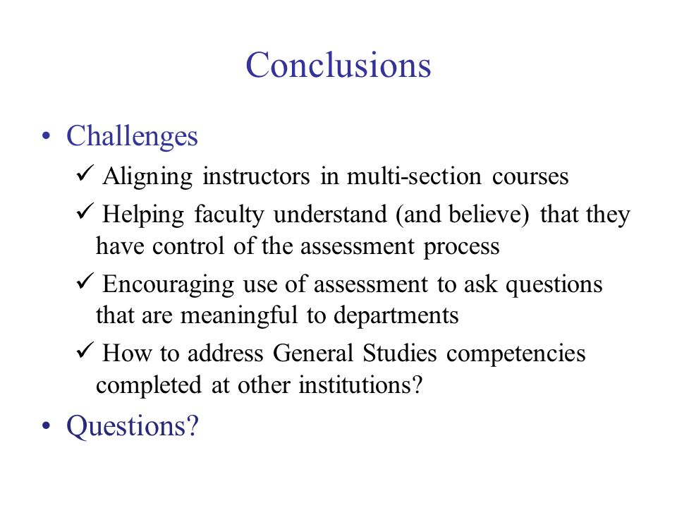 Conclusions Challenges Aligning instructors in multi-section courses Helping faculty understand (and believe) that they have control of the assessment process Encouraging use of assessment to ask questions that are meaningful to departments How to address General Studies competencies completed at other institutions.