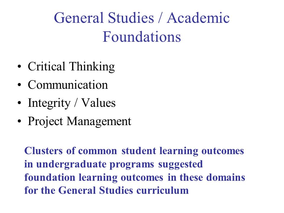 General Studies / Academic Foundations Critical Thinking Communication Integrity / Values Project Management Clusters of common student learning outcomes in undergraduate programs suggested foundation learning outcomes in these domains for the General Studies curriculum