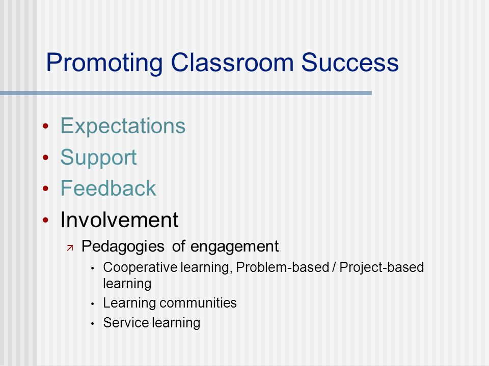 Promoting Classroom Success Expectations Support Feedback Involvement Pedagogies of engagement Cooperative learning, Problem-based / Project-based learning Learning communities Service learning