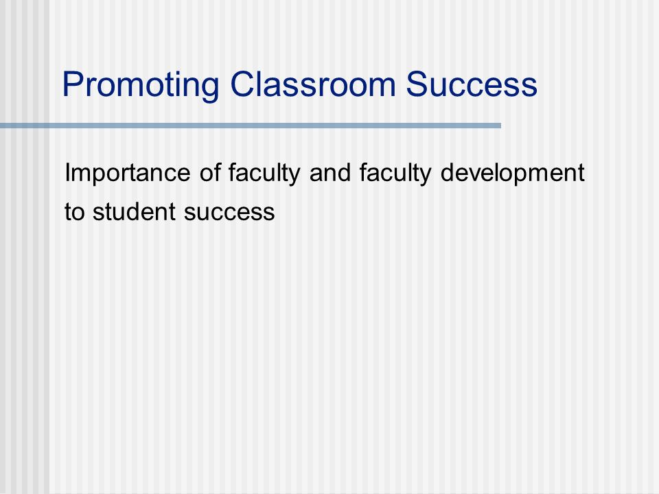 Promoting Classroom Success Importance of faculty and faculty development to student success