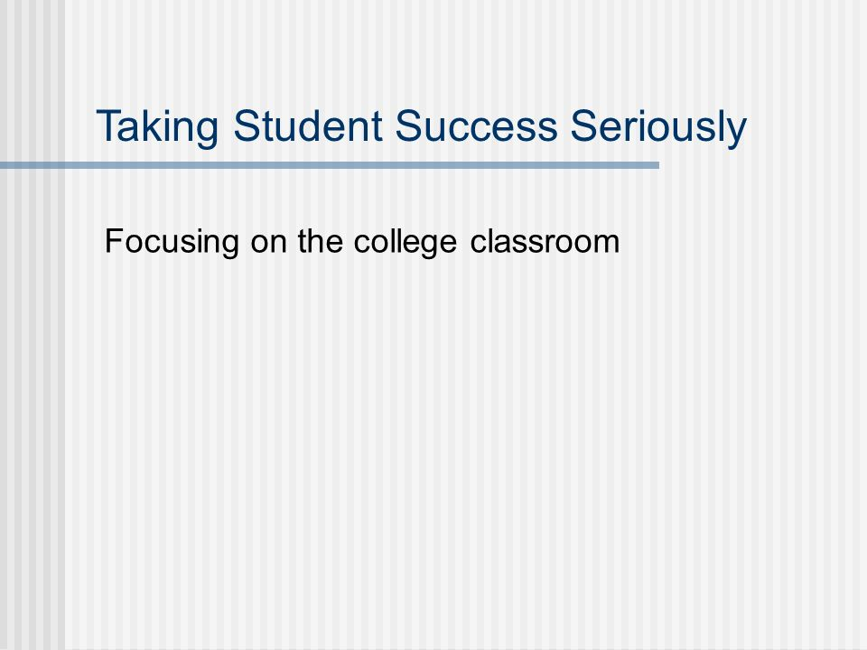 Focusing on the college classroom Taking Student Success Seriously