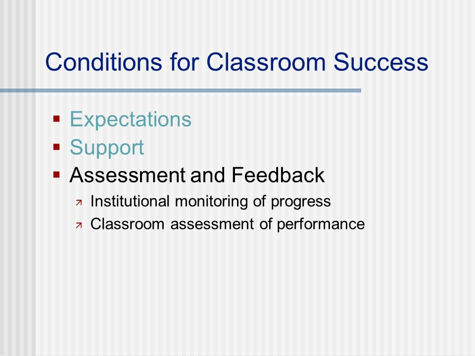 Conditions for Classroom Success Expectations Support Assessment and Feedback Institutional monitoring of progress Classroom assessment of performance