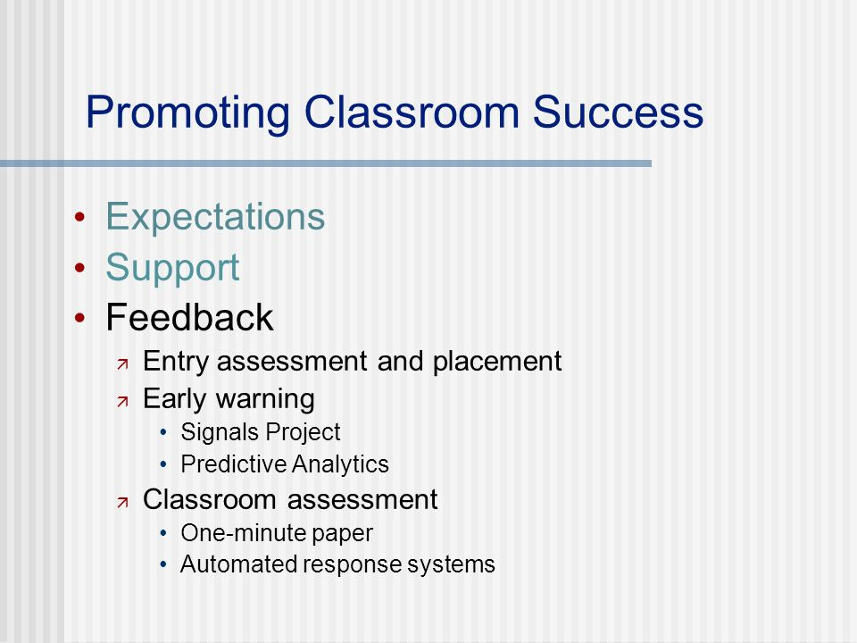 Promoting Classroom Success Expectations Support Feedback Entry assessment and placement Early warning Signals Project Predictive Analytics Classroom assessment One-minute paper Automated response systems