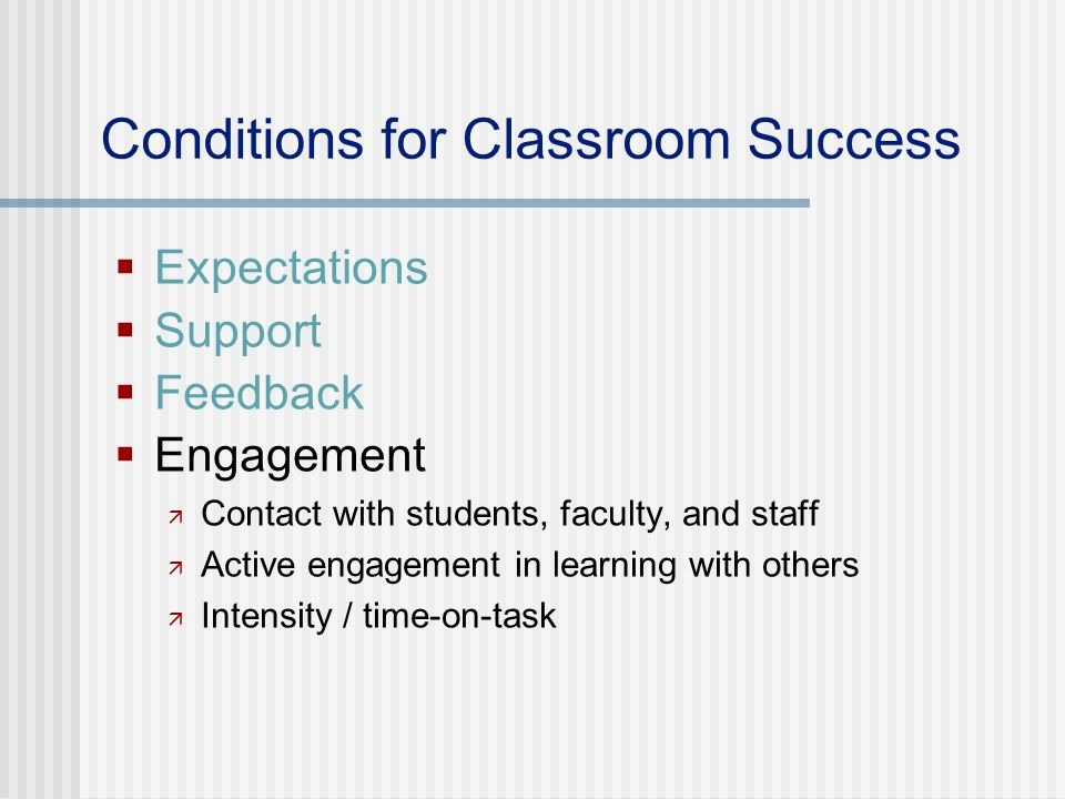 Conditions for Classroom Success Expectations Support Feedback Engagement Contact with students, faculty, and staff Active engagement in learning with others Intensity / time-on-task