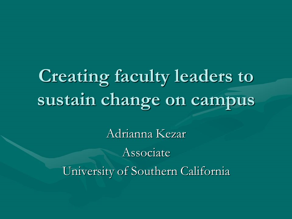 Creating faculty leaders to sustain change on campus Adrianna Kezar Associate University of Southern California