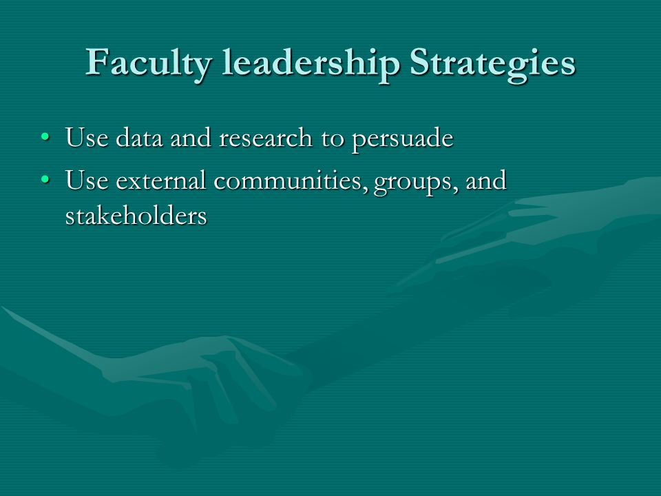Faculty leadership Strategies Use data and research to persuadeUse data and research to persuade Use external communities, groups, and stakeholdersUse