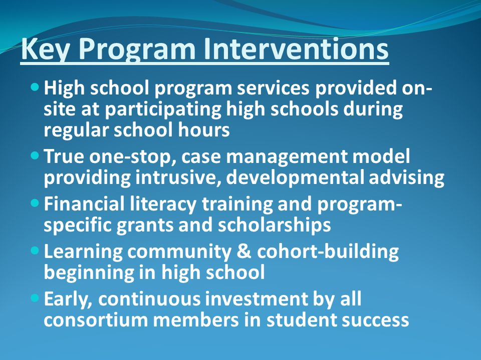 Key Program Interventions High school program services provided on- site at participating high schools during regular school hours True one-stop, case management model providing intrusive, developmental advising Financial literacy training and program- specific grants and scholarships Learning community & cohort-building beginning in high school Early, continuous investment by all consortium members in student success