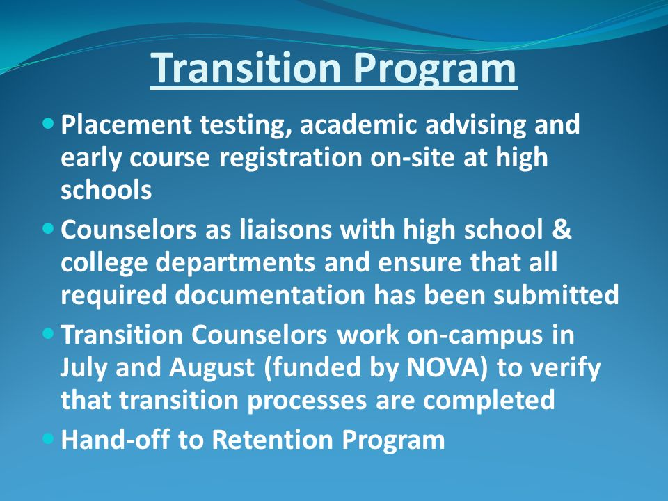 Transition Program Placement testing, academic advising and early course registration on-site at high schools Counselors as liaisons with high school & college departments and ensure that all required documentation has been submitted Transition Counselors work on-campus in July and August (funded by NOVA) to verify that transition processes are completed Hand-off to Retention Program