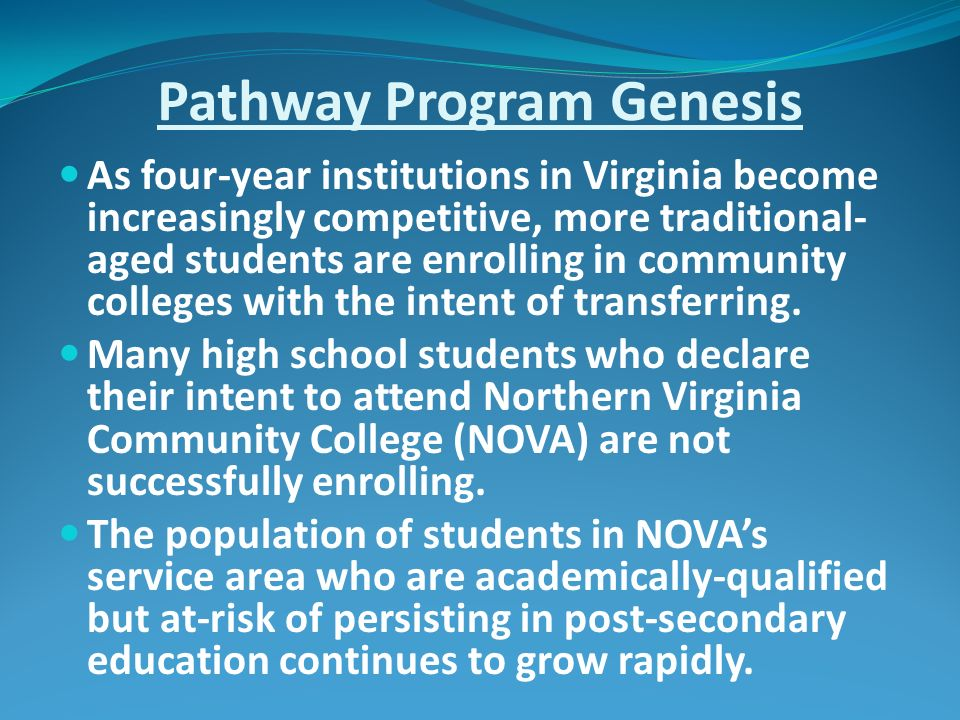 Pathway Program Genesis As four-year institutions in Virginia become increasingly competitive, more traditional- aged students are enrolling in community colleges with the intent of transferring.
