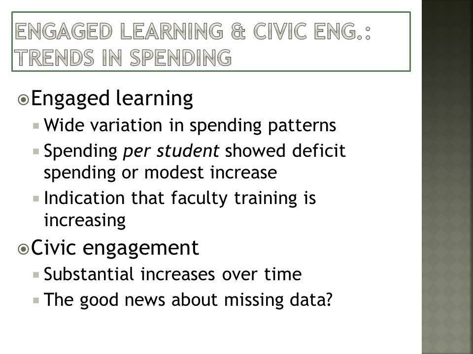 Engaged learning Wide variation in spending patterns Spending per student showed deficit spending or modest increase Indication that faculty training is increasing Civic engagement Substantial increases over time The good news about missing data