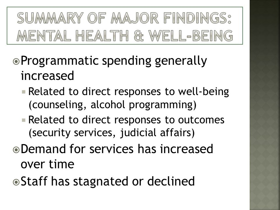 Programmatic spending generally increased Related to direct responses to well-being (counseling, alcohol programming) Related to direct responses to outcomes (security services, judicial affairs) Demand for services has increased over time Staff has stagnated or declined