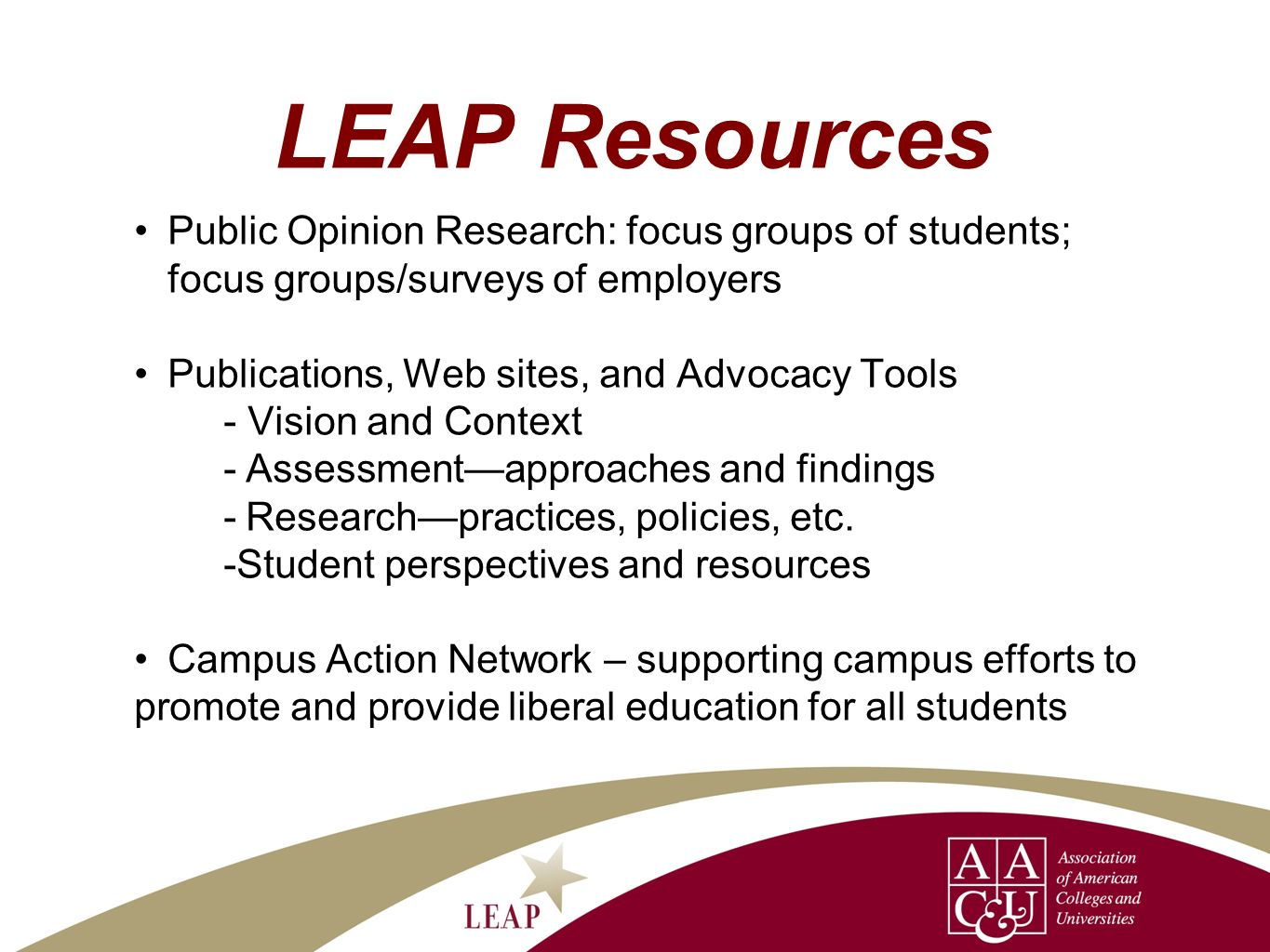 LEAP Resources Public Opinion Research: focus groups of students; focus groups/surveys of employers Publications, Web sites, and Advocacy Tools - Vision and Context -Assessmentapproaches and findings -Researchpractices, policies, etc.