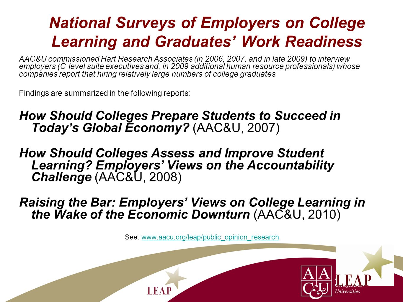 National Surveys of Employers on College Learning and Graduates Work Readiness AAC&U commissioned Hart Research Associates (in 2006, 2007, and in late 2009) to interview employers (C-level suite executives and, in 2009 additional human resource professionals) whose companies report that hiring relatively large numbers of college graduates Findings are summarized in the following reports: How Should Colleges Prepare Students to Succeed in Todays Global Economy.