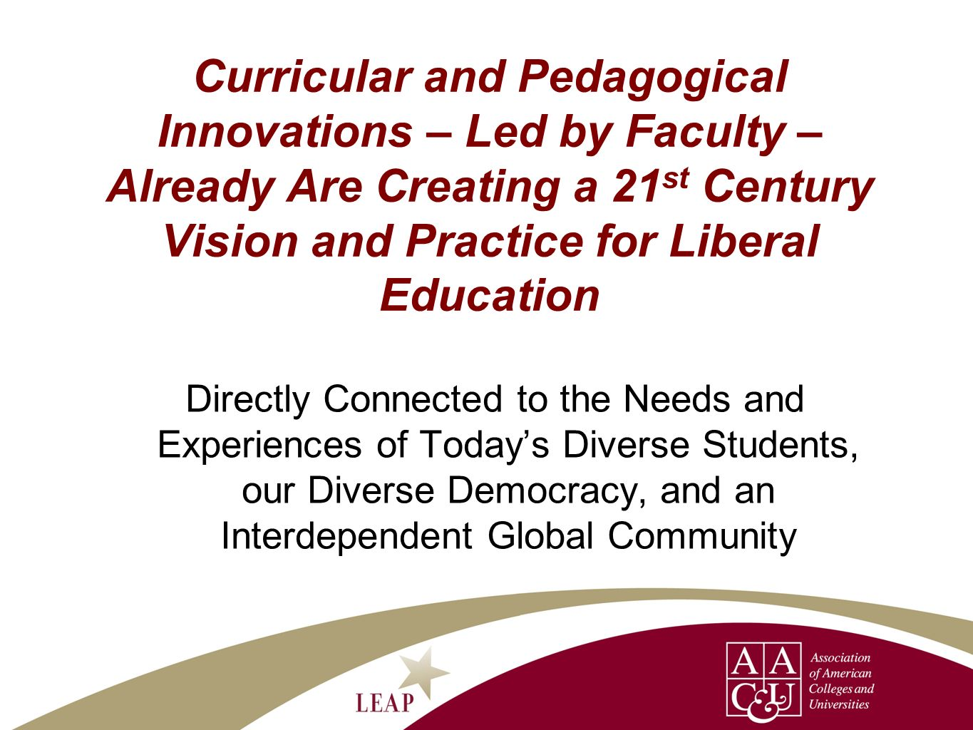Curricular and Pedagogical Innovations – Led by Faculty – Already Are Creating a 21 st Century Vision and Practice for Liberal Education Directly Connected to the Needs and Experiences of Todays Diverse Students, our Diverse Democracy, and an Interdependent Global Community