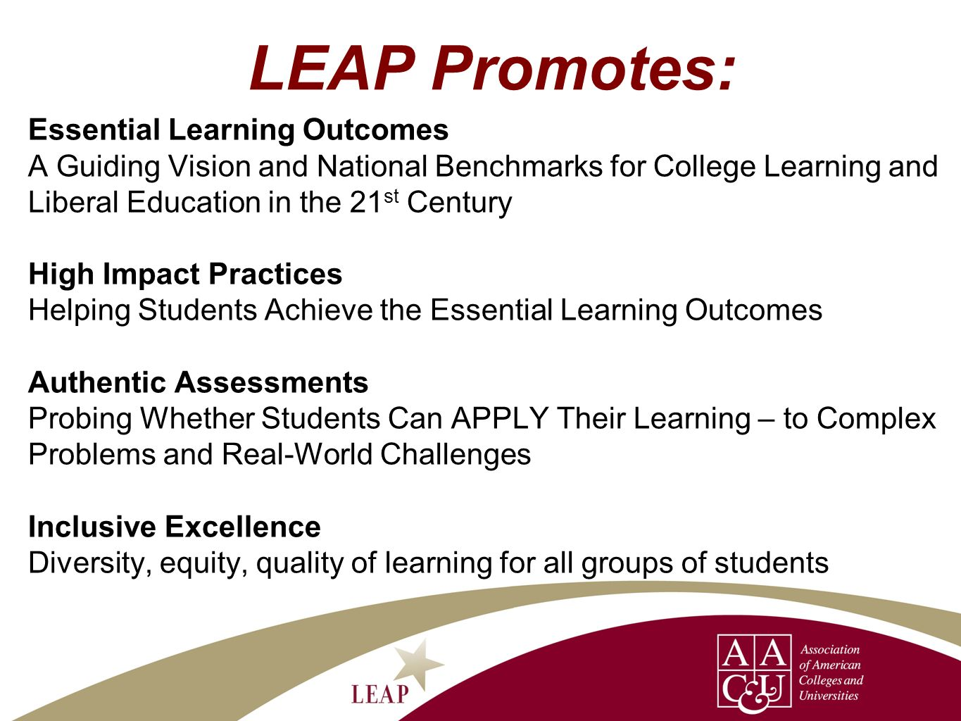 LEAP Promotes: Essential Learning Outcomes A Guiding Vision and National Benchmarks for College Learning and Liberal Education in the 21 st Century High Impact Practices Helping Students Achieve the Essential Learning Outcomes Authentic Assessments Probing Whether Students Can APPLY Their Learning – to Complex Problems and Real-World Challenges Inclusive Excellence Diversity, equity, quality of learning for all groups of students