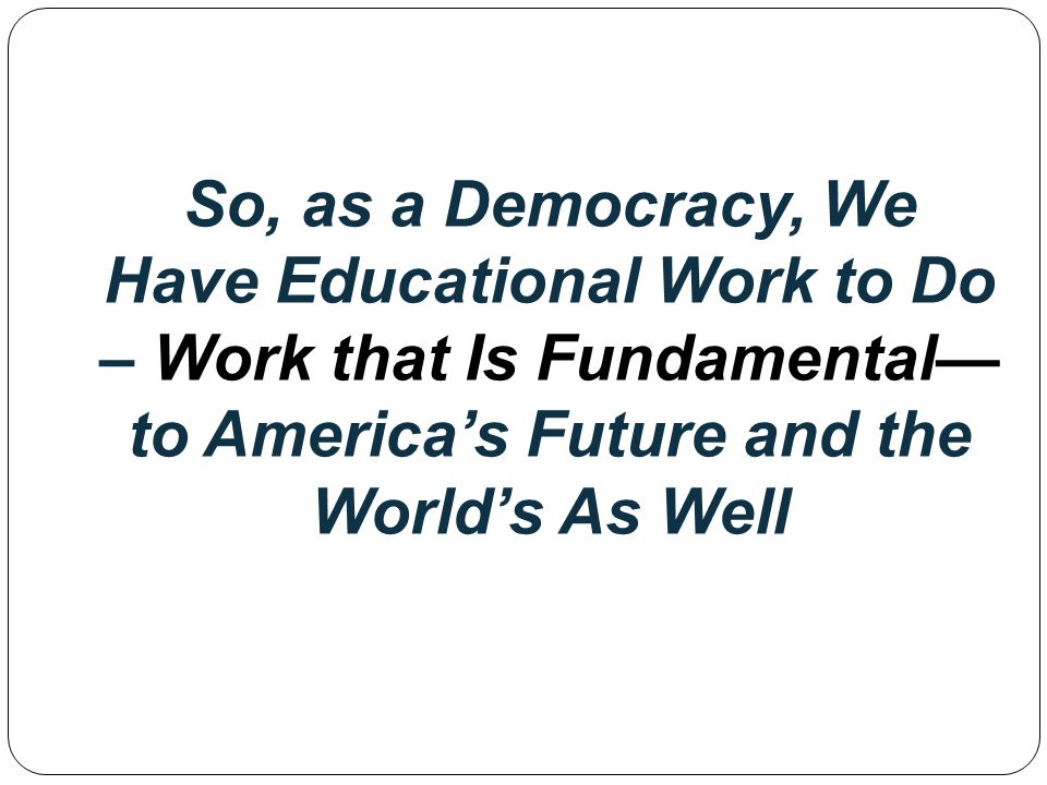 So, as a Democracy, We Have Educational Work to Do – Work that Is Fundamental to Americas Future and the Worlds As Well