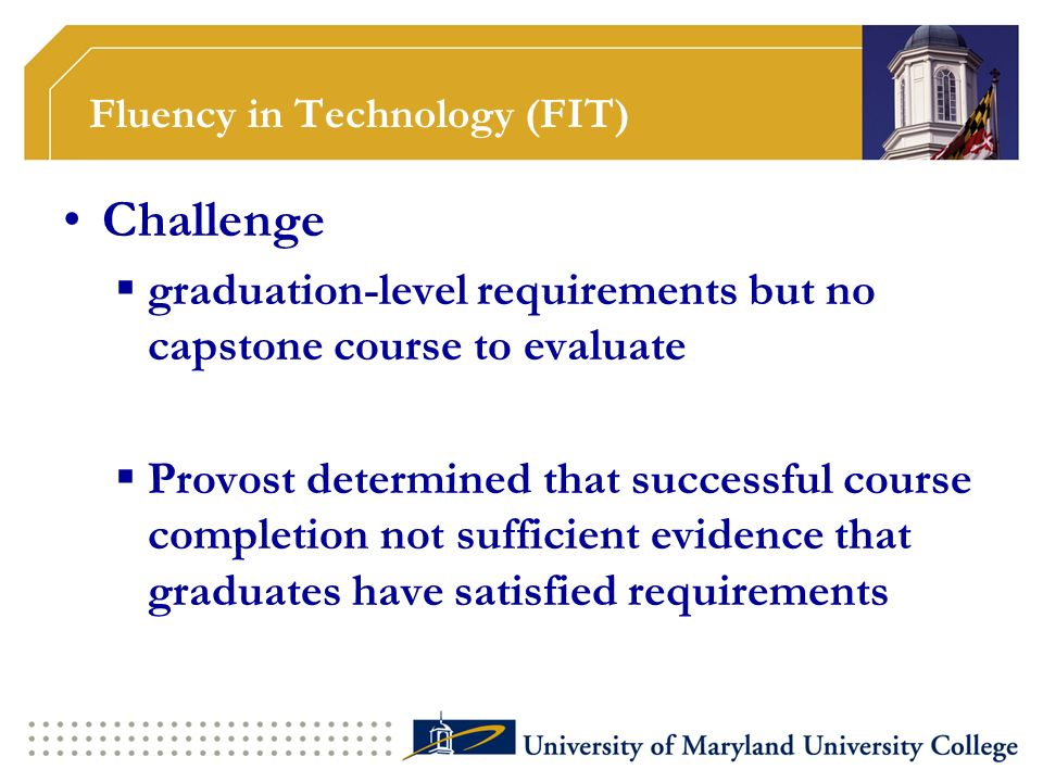 Fluency in Technology (FIT) Challenge graduation-level requirements but no capstone course to evaluate Provost determined that successful course completion not sufficient evidence that graduates have satisfied requirements
