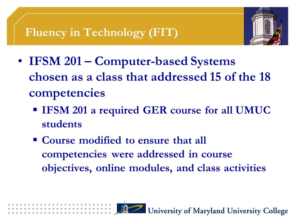 Fluency in Technology (FIT) IFSM 201 – Computer-based Systems chosen as a class that addressed 15 of the 18 competencies IFSM 201 a required GER course for all UMUC students Course modified to ensure that all competencies were addressed in course objectives, online modules, and class activities