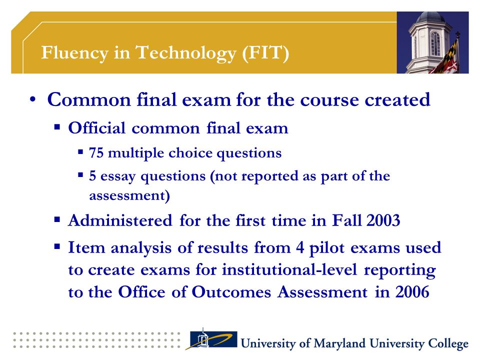 Fluency in Technology (FIT) Common final exam for the course created Official common final exam 75 multiple choice questions 5 essay questions (not reported as part of the assessment) Administered for the first time in Fall 2003 Item analysis of results from 4 pilot exams used to create exams for institutional-level reporting to the Office of Outcomes Assessment in 2006
