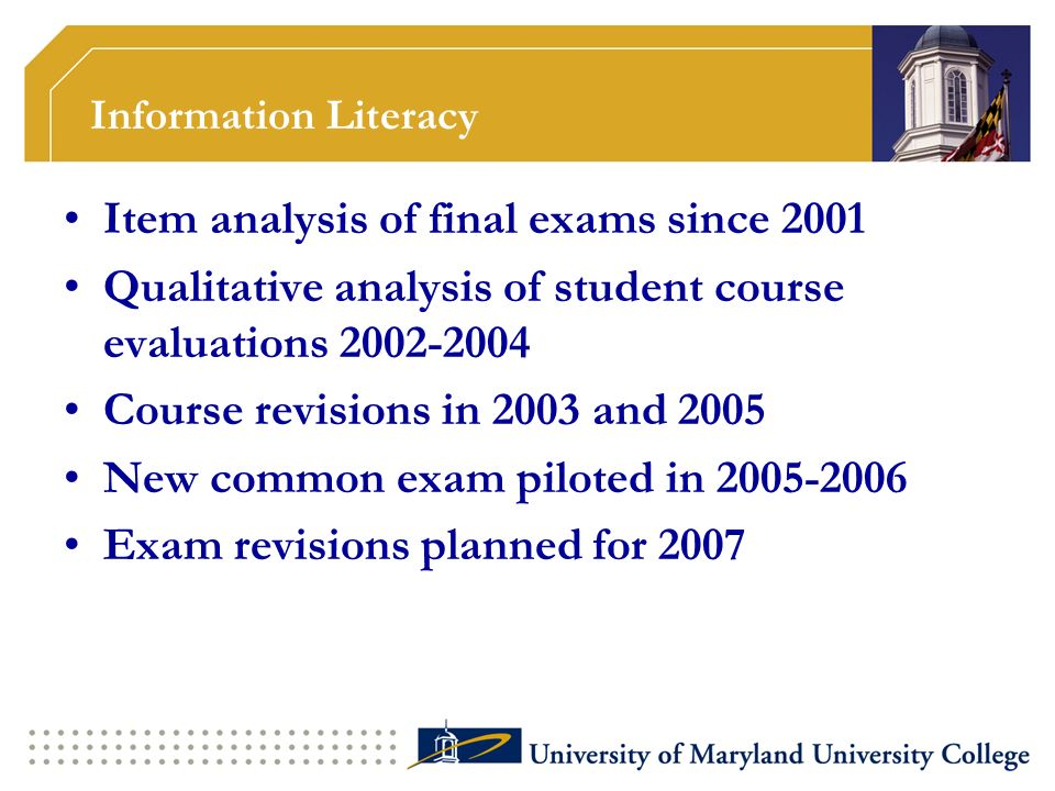 Information Literacy Item analysis of final exams since 2001 Qualitative analysis of student course evaluations 2002-2004 Course revisions in 2003 and 2005 New common exam piloted in 2005-2006 Exam revisions planned for 2007
