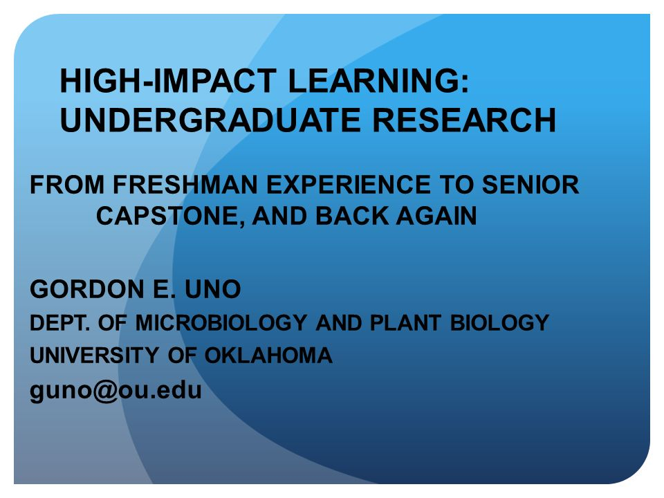 HIGH-IMPACT LEARNING: UNDERGRADUATE RESEARCH FROM FRESHMAN EXPERIENCE TO SENIOR CAPSTONE, AND BACK AGAIN GORDON E. UNO DEPT. OF MICROBIOLOGY AND PLANT