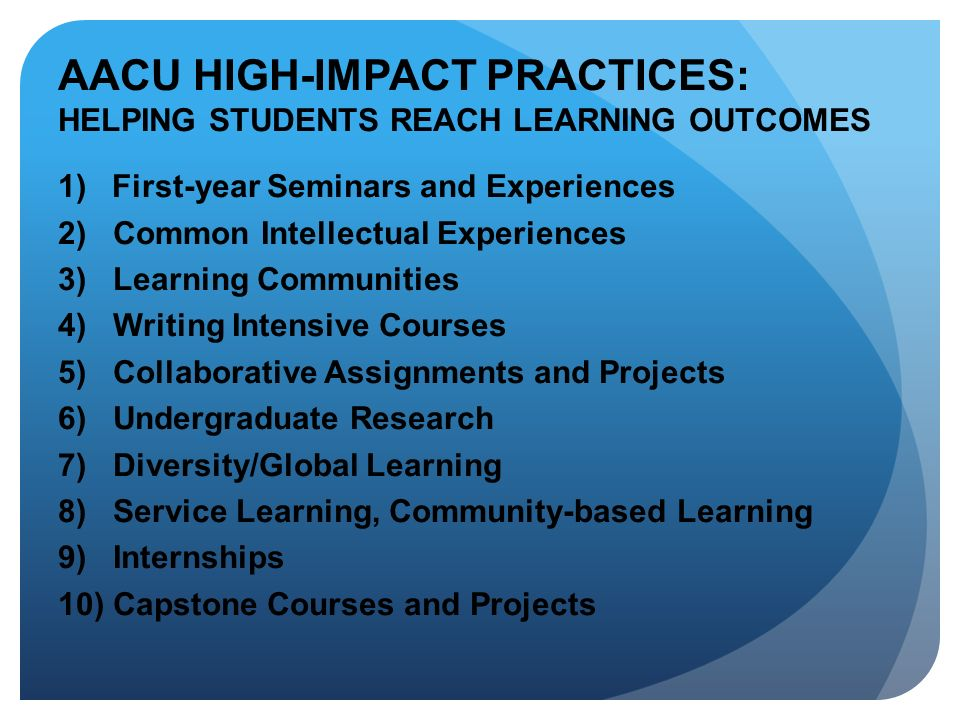 AACU HIGH-IMPACT PRACTICES: HELPING STUDENTS REACH LEARNING OUTCOMES 1) First-year Seminars and Experiences 2) Common Intellectual Experiences 3) Lear