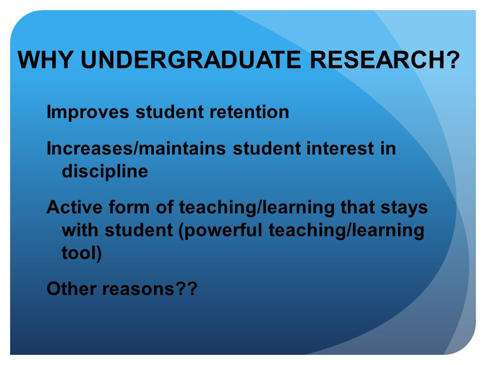 WHY UNDERGRADUATE RESEARCH? Improves student retention Increases/maintains student interest in discipline Active form of teaching/learning that stays