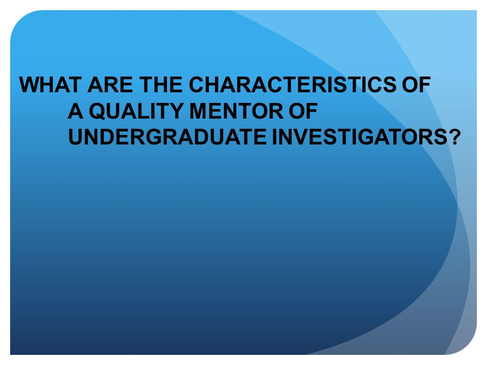 WHAT ARE THE CHARACTERISTICS OF A QUALITY MENTOR OF UNDERGRADUATE INVESTIGATORS?