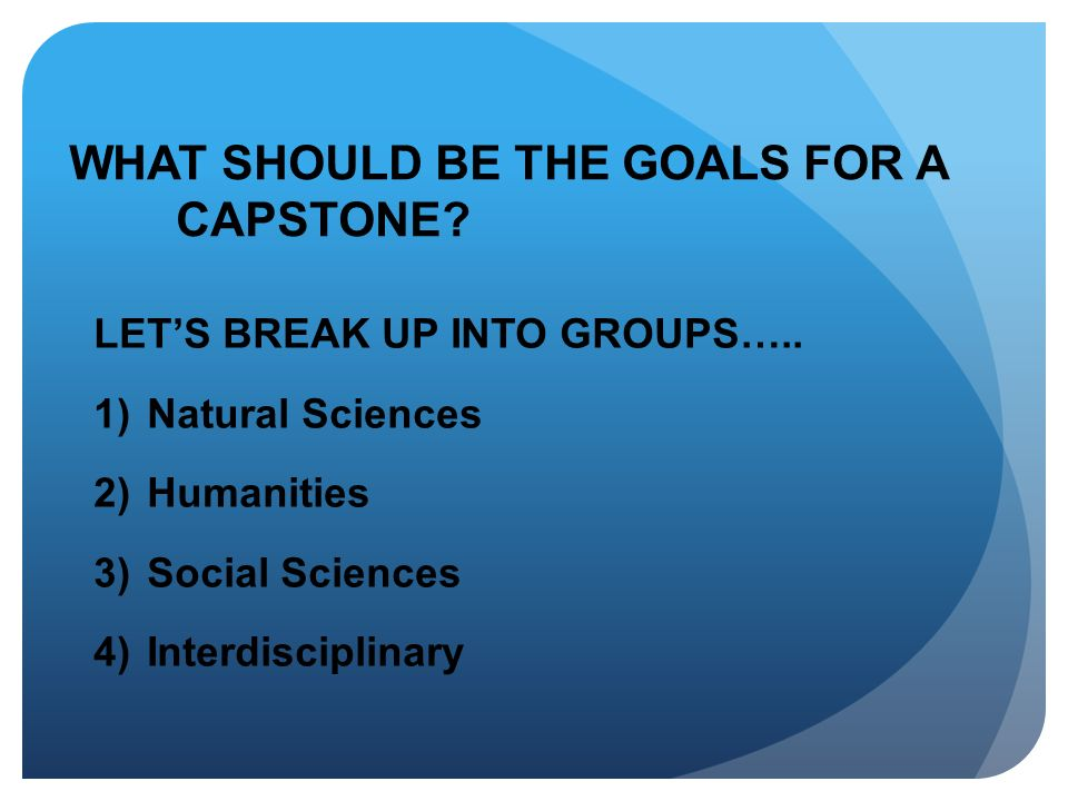 WHAT SHOULD BE THE GOALS FOR A CAPSTONE? LETS BREAK UP INTO GROUPS….. 1)Natural Sciences 2)Humanities 3)Social Sciences 4)Interdisciplinary