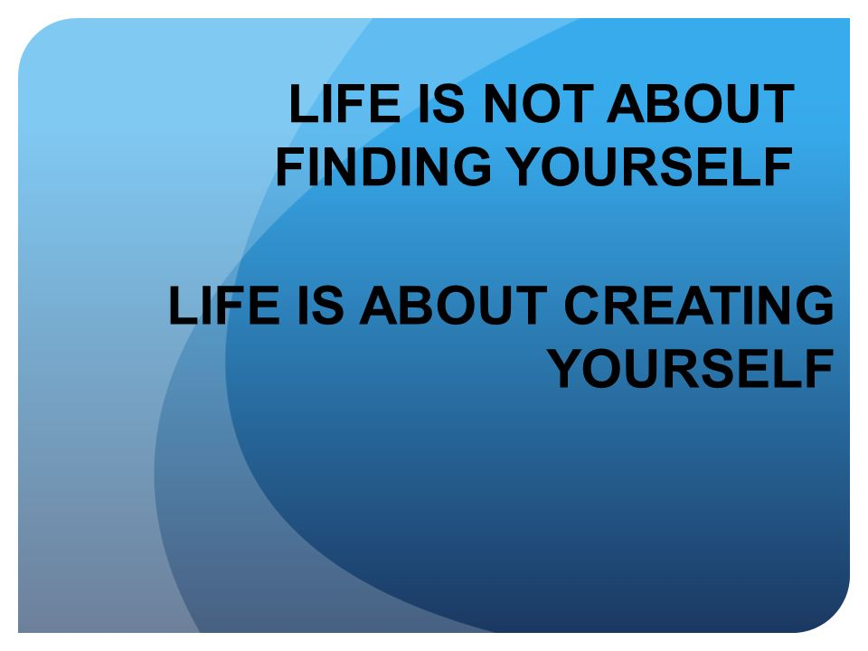 LIFE IS NOT ABOUT FINDING YOURSELF LIFE IS ABOUT CREATING YOURSELF