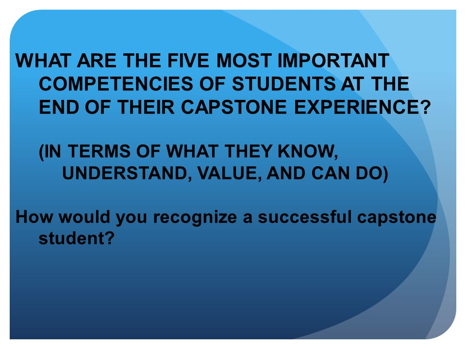 WHAT ARE THE FIVE MOST IMPORTANT COMPETENCIES OF STUDENTS AT THE END OF THEIR CAPSTONE EXPERIENCE? (IN TERMS OF WHAT THEY KNOW, UNDERSTAND, VALUE, AND