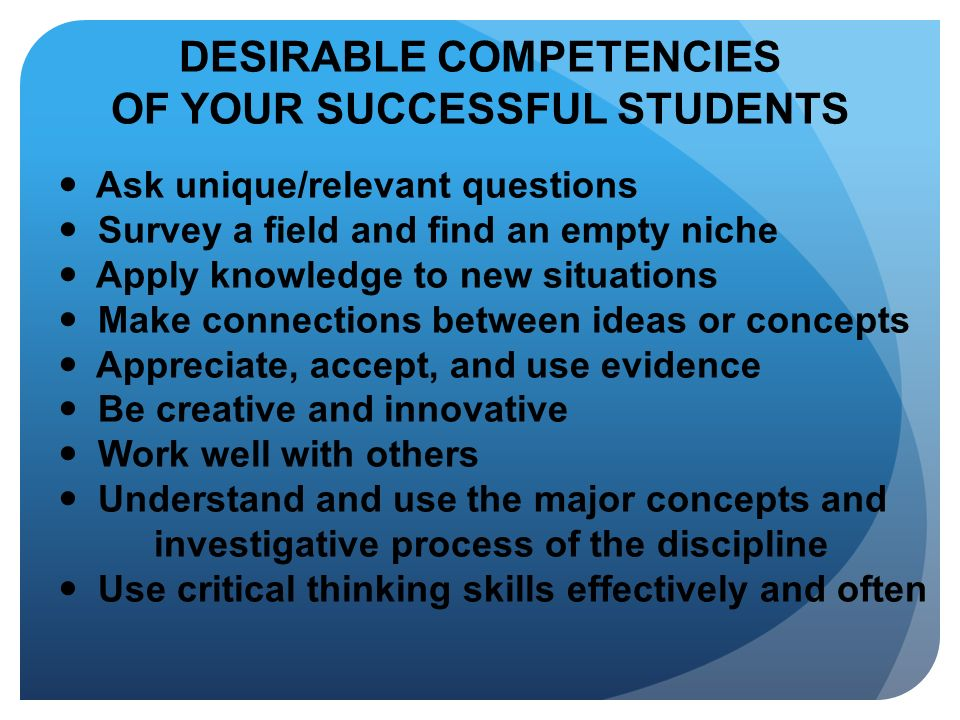 DESIRABLE COMPETENCIES OF YOUR SUCCESSFUL STUDENTS Ask unique/relevant questions Survey a field and find an empty niche Apply knowledge to new situati