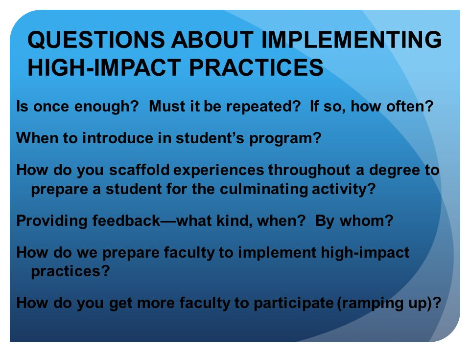 QUESTIONS ABOUT IMPLEMENTING HIGH-IMPACT PRACTICES Is once enough? Must it be repeated? If so, how often? When to introduce in students program? How d