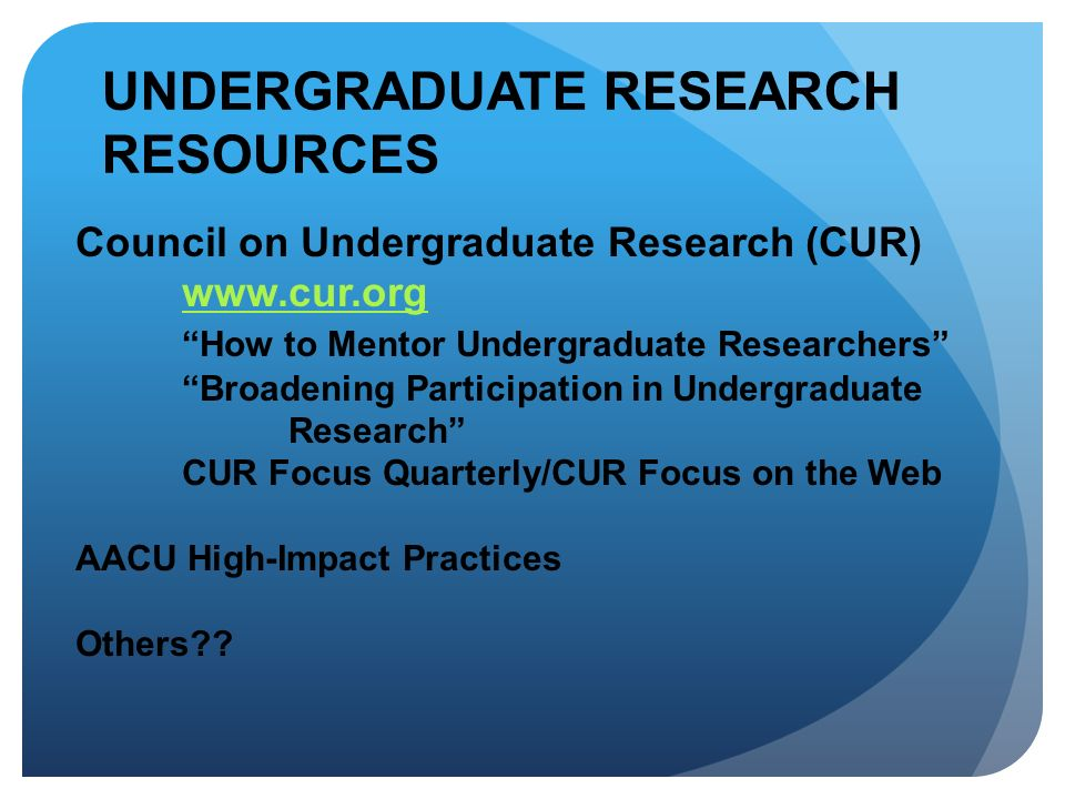 UNDERGRADUATE RESEARCH RESOURCES Council on Undergraduate Research (CUR) www.cur.org How to Mentor Undergraduate Researchers Broadening Participation