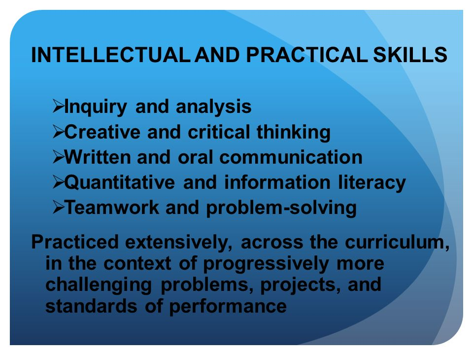 INTELLECTUAL AND PRACTICAL SKILLS Inquiry and analysis Creative and critical thinking Written and oral communication Quantitative and information lite