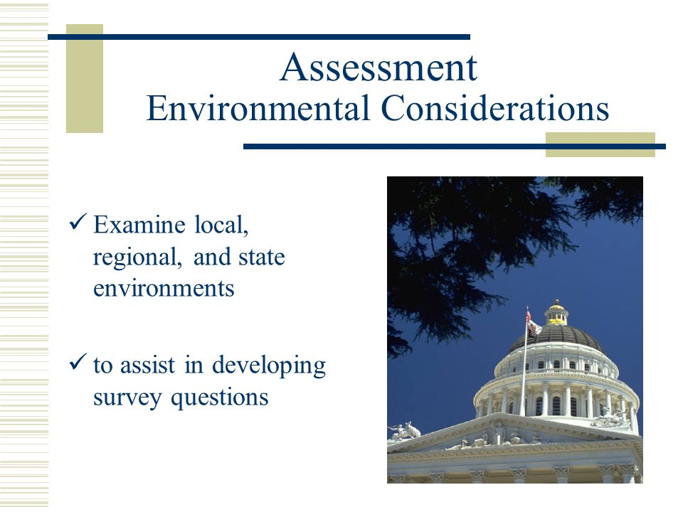 Assessment Environmental Considerations Examine local, regional, and state environments to assist in developing survey questions