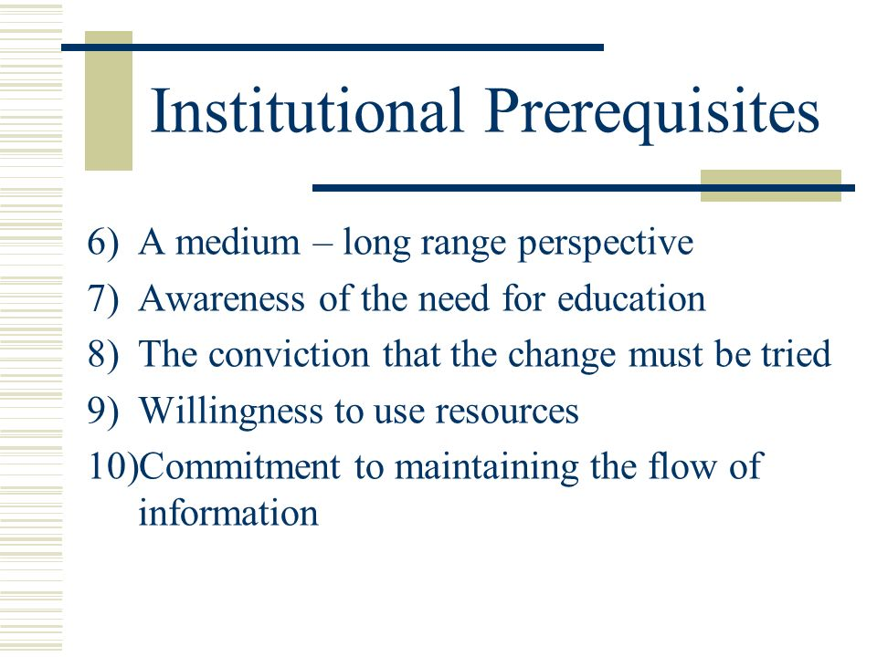 Institutional Prerequisites 6)A medium – long range perspective 7)Awareness of the need for education 8)The conviction that the change must be tried 9)Willingness to use resources 10)Commitment to maintaining the flow of information