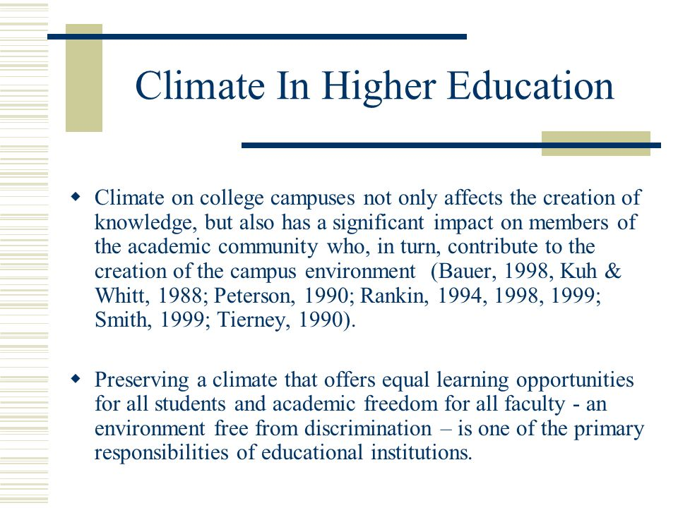 Climate In Higher Education Climate on college campuses not only affects the creation of knowledge, but also has a significant impact on members of the academic community who, in turn, contribute to the creation of the campus environment (Bauer, 1998, Kuh & Whitt, 1988; Peterson, 1990; Rankin, 1994, 1998, 1999; Smith, 1999; Tierney, 1990).