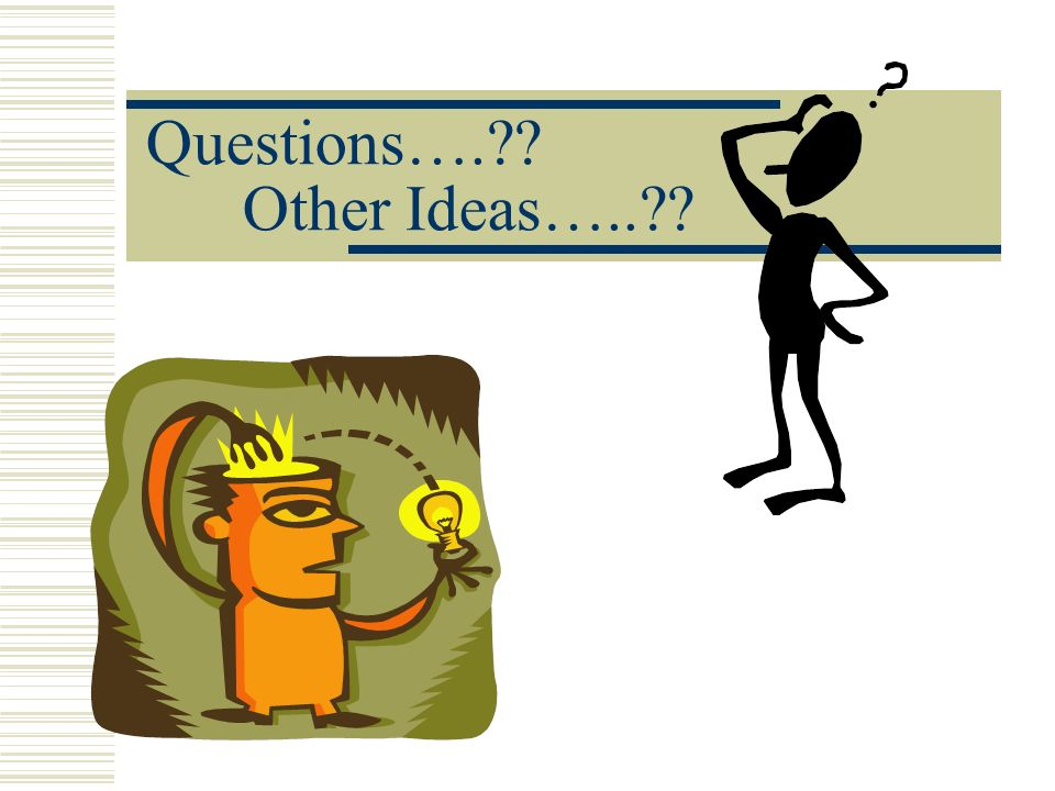 Questions….?? Other Ideas…..??