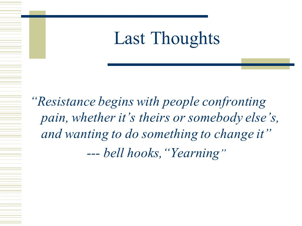 Last Thoughts Resistance begins with people confronting pain, whether its theirs or somebody elses, and wanting to do something to change it --- bell hooks,Yearning