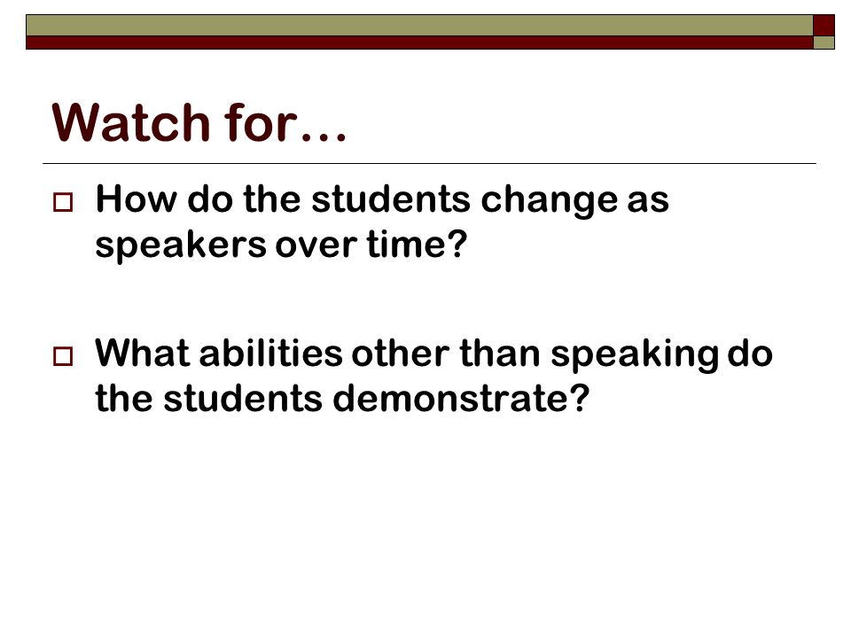 Watch for… How do the students change as speakers over time.