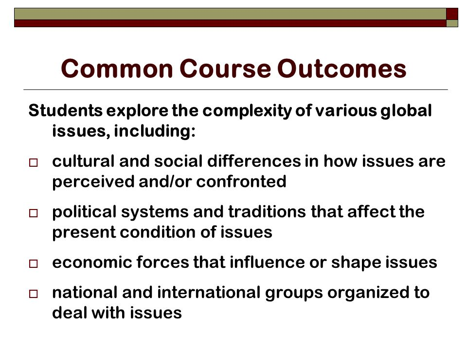 Common Course Outcomes Students explore the complexity of various global issues, including: cultural and social differences in how issues are perceived and/or confronted political systems and traditions that affect the present condition of issues economic forces that influence or shape issues national and international groups organized to deal with issues