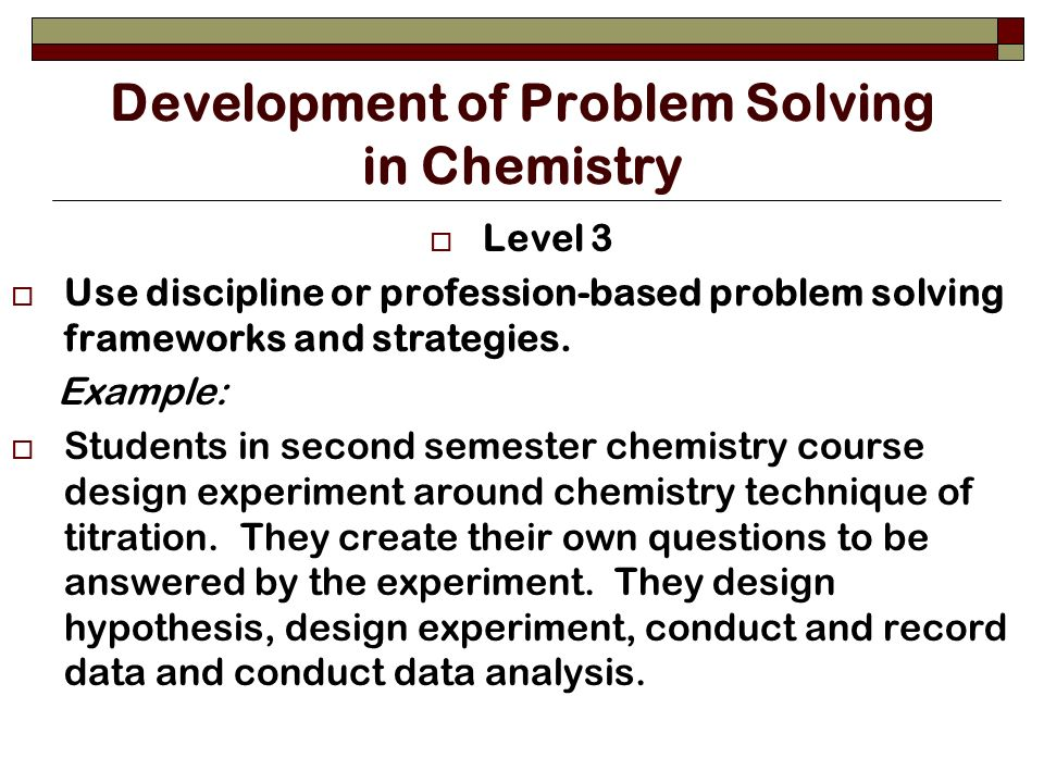 Development of Problem Solving in Chemistry Level 3 Use discipline or profession-based problem solving frameworks and strategies.