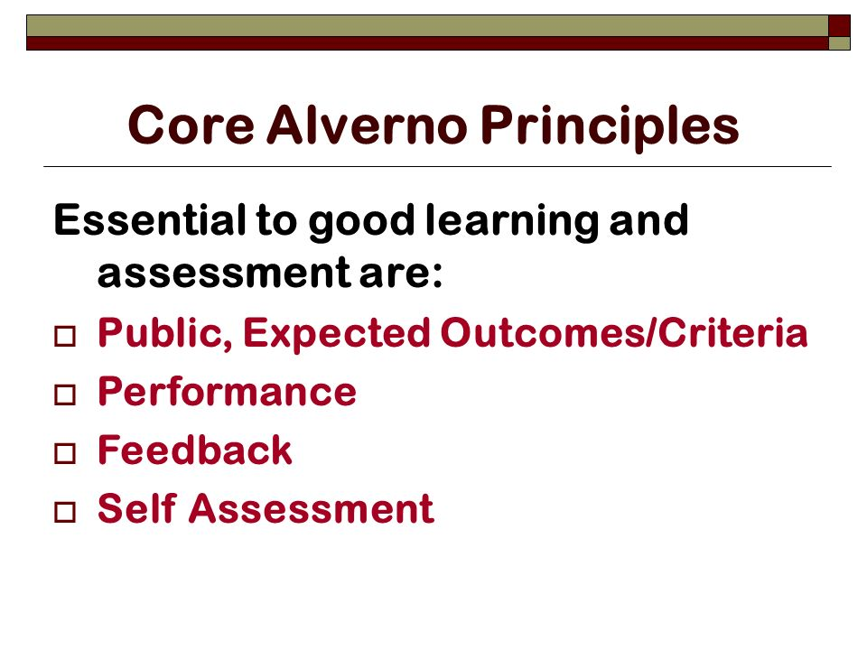 Core Alverno Principles Essential to good learning and assessment are: Public, Expected Outcomes/Criteria Performance Feedback Self Assessment