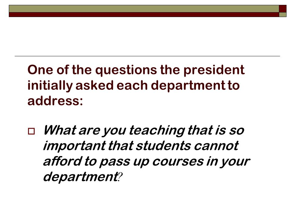 One of the questions the president initially asked each department to address: What are you teaching that is so important that students cannot afford to pass up courses in your department