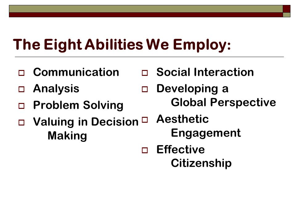 The Eight Abilities We Employ : Communication Analysis Problem Solving Valuing in Decision Making Social Interaction Developing a Global Perspective Aesthetic Engagement Effective Citizenship