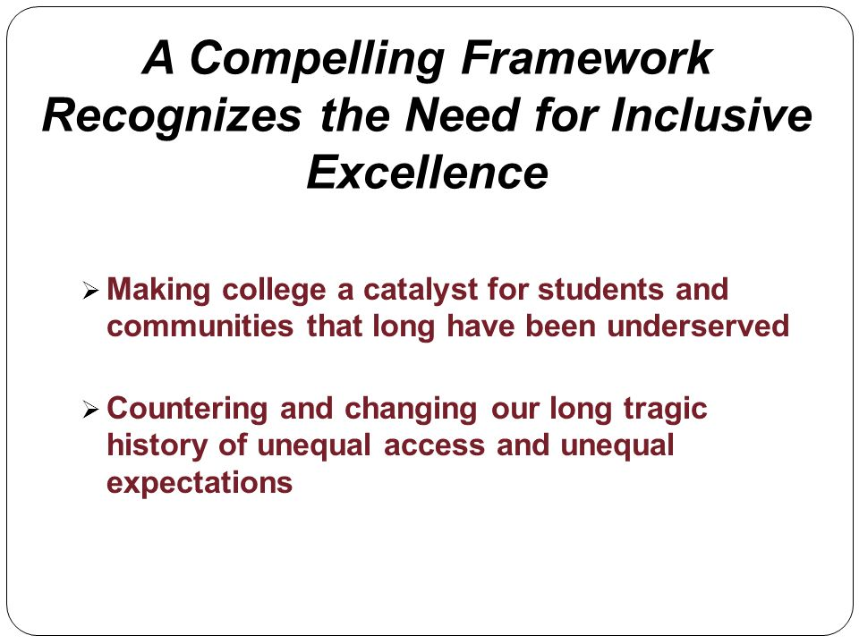 A Compelling Framework Recognizes the Need for Inclusive Excellence Making college a catalyst for students and communities that long have been underse